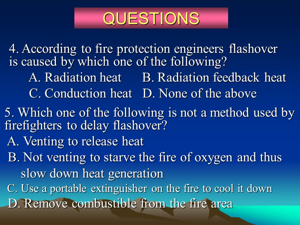 QUESTIONS 4. According to fire protection engineers flashover is caused by which one of the following? A. Radiation heat B. Radiation feedback heat A.