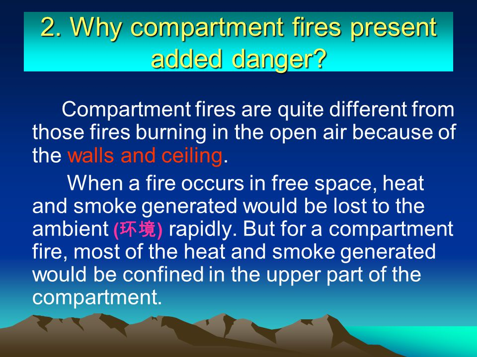 2. Why compartment fires present added danger? Compartment fires are quite different from those fires burning in the open air because of the walls and