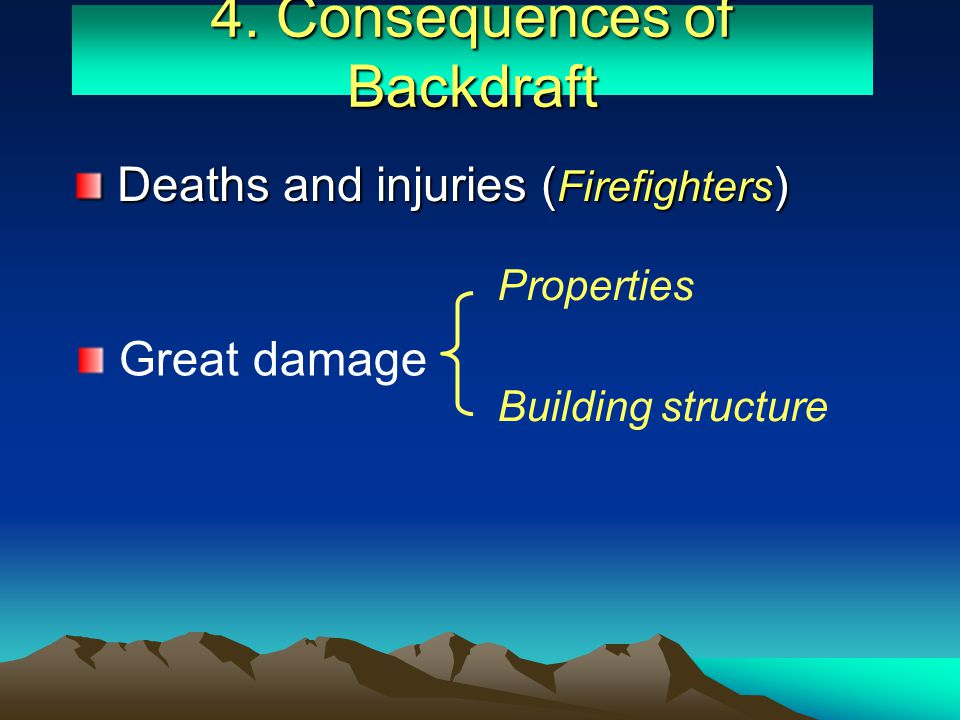 4. Consequences of Backdraft Great damage Deaths and injuries ( Firefighters ) Deaths and injuries ( Firefighters ) Building structure Properties