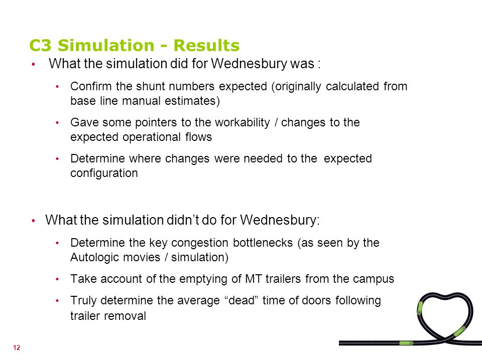 12 C3 Simulation - Results What the simulation did for Wednesbury was : Confirm the shunt numbers expected (originally calculated from base line manual estimates) Gave some pointers to the workability / changes to the expected operational flows Determine where changes were needed to the expected configuration What the simulation didnt do for Wednesbury: Determine the key congestion bottlenecks (as seen by the Autologic movies / simulation) Take account of the emptying of MT trailers from the campus Truly determine the average dead time of doors following trailer removal