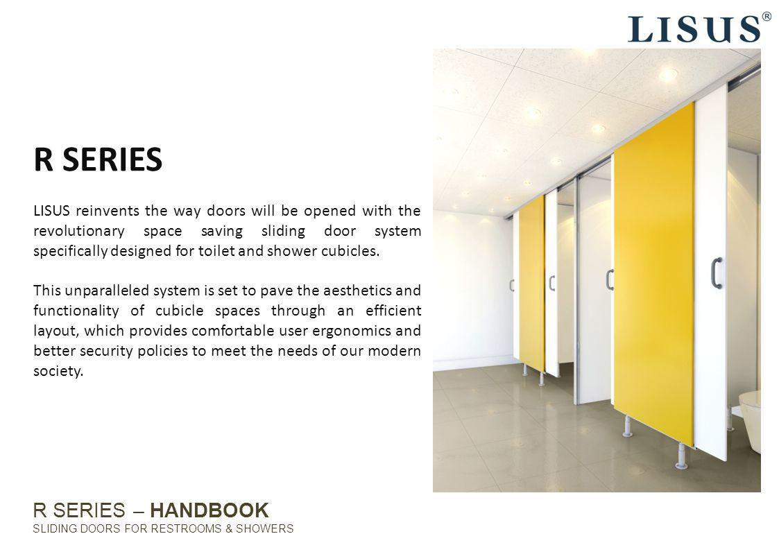 R SERIES – HANDBOOK SLIDING DOORS FOR RESTROOMS & SHOWERS CONVENIENT By reducing the need to snake around hinged doors and the risk of getting caught in between the spring reflex of swing doors, movement is facilitated with a straight path to enter and exit the cubicle easily.