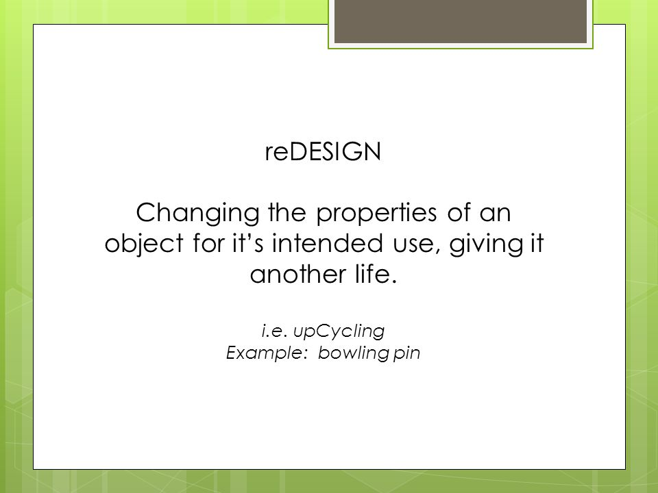 reDESIGN Changing the properties of an object for its intended use, giving it another life.