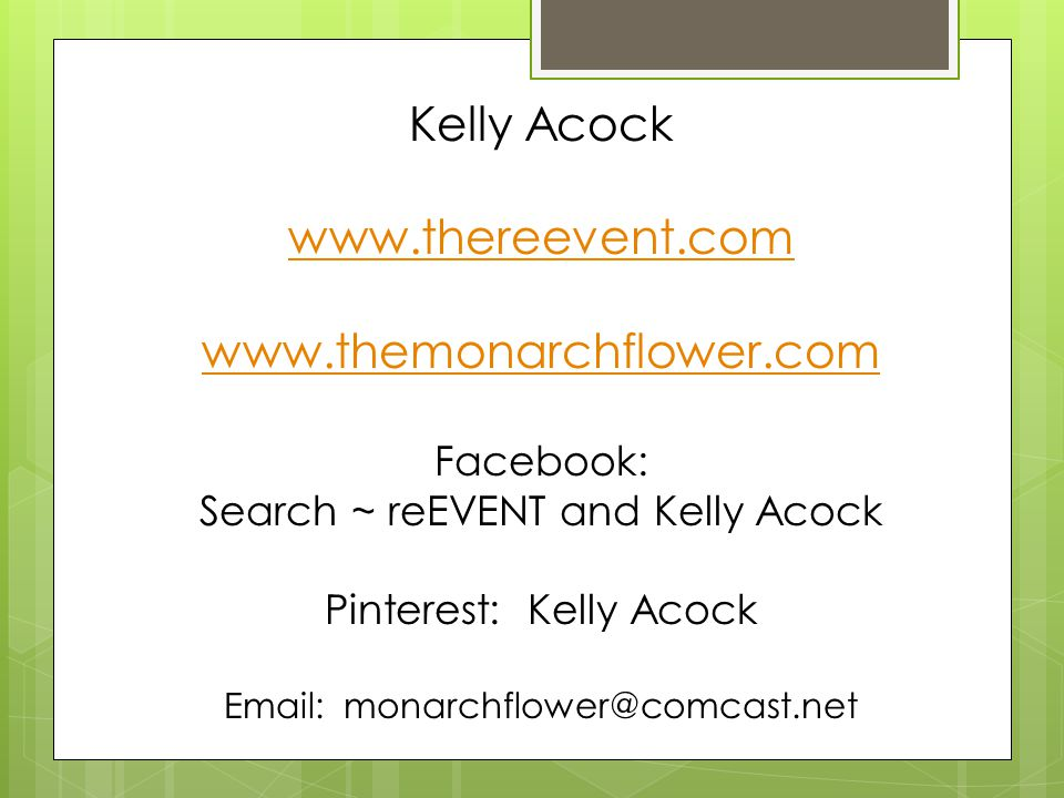 Kelly Acock www.thereevent.com www.themonarchflower.com Facebook: Search ~ reEVENT and Kelly Acock Pinterest: Kelly Acock Email: monarchflower@comcast.net