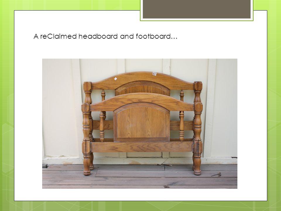 A reClaimed headboard and footboard…