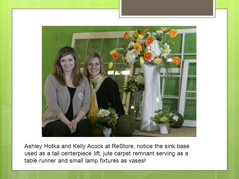 Ashley Hotka and Kelly Acock at ReStore, notice the sink base used as a tall centerpiece lift, jute carpet remnant serving as a table runner and small