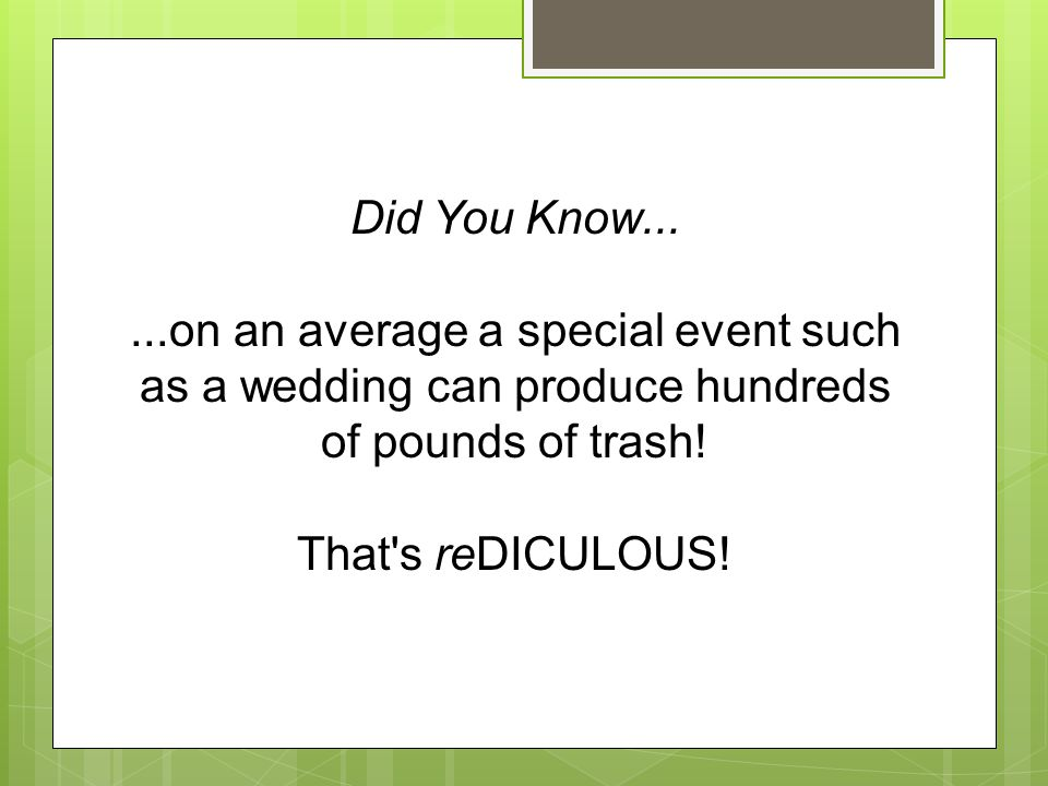 Did You Know......on an average a special event such as a wedding can produce hundreds of pounds of trash! That's reDICULOUS!