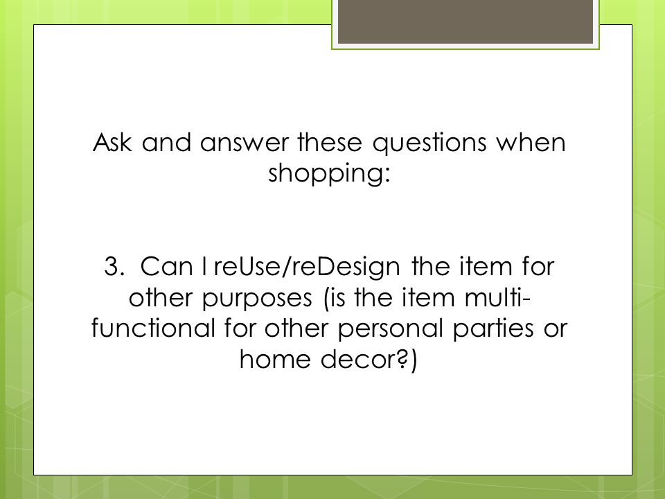 Ask and answer these questions when shopping: 3. Can I reUse/reDesign the item for other purposes (is the item multi- functional for other personal pa
