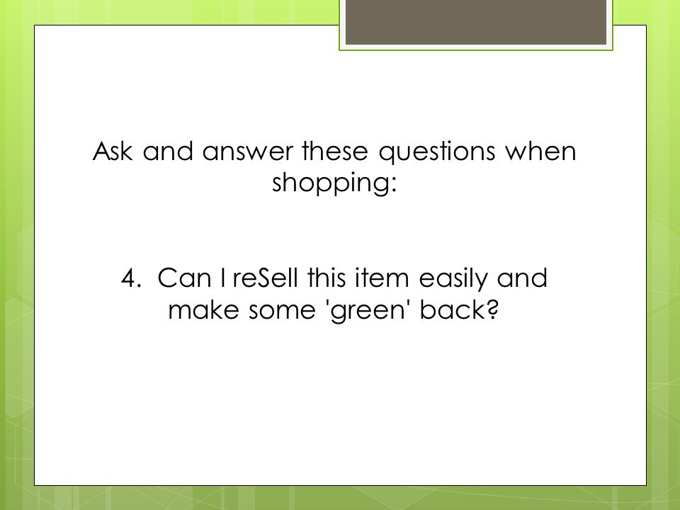 Ask and answer these questions when shopping: 4. Can I reSell this item easily and make some 'green' back?