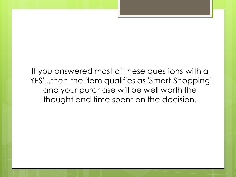 If you answered most of these questions with a 'YES'...then the item qualifies as 'Smart Shopping' and your purchase will be well worth the thought an