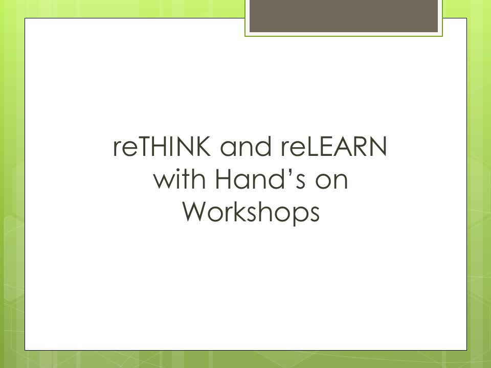 reTHINK and reLEARN with Hands on Workshops