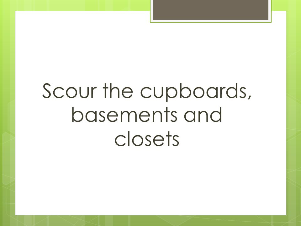 Scour the cupboards, basements and closets