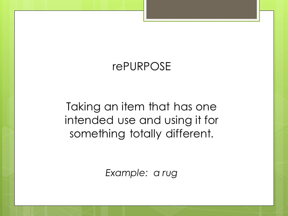 rePURPOSE Taking an item that has one intended use and using it for something totally different.