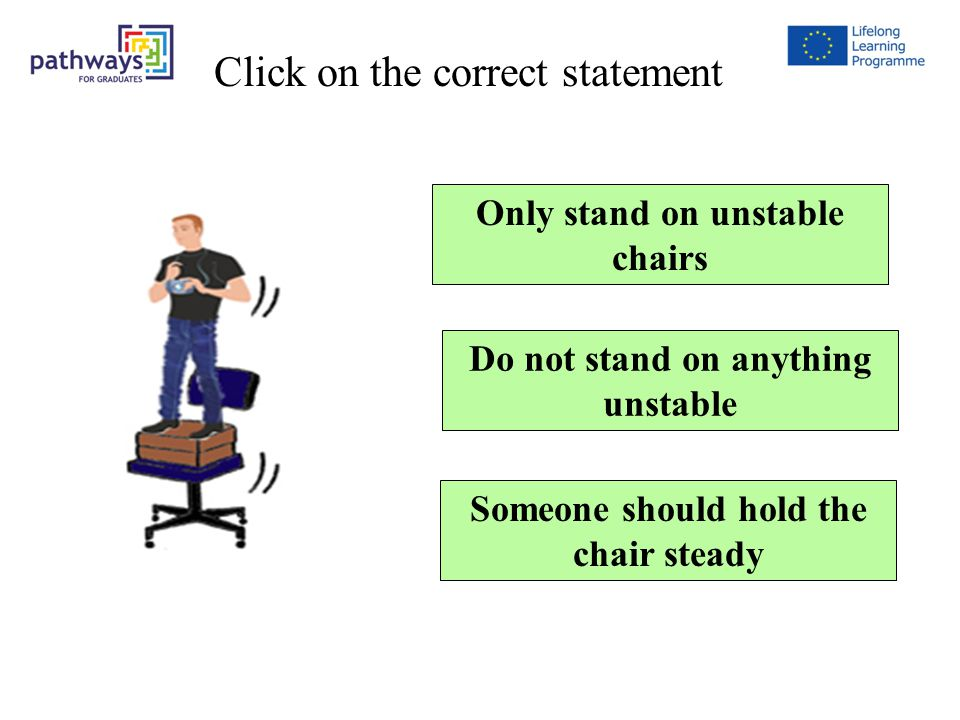 Question 5 Only stand on unstable chairs Do not stand on anything unstable Someone should hold the chair steady Click on the correct statement