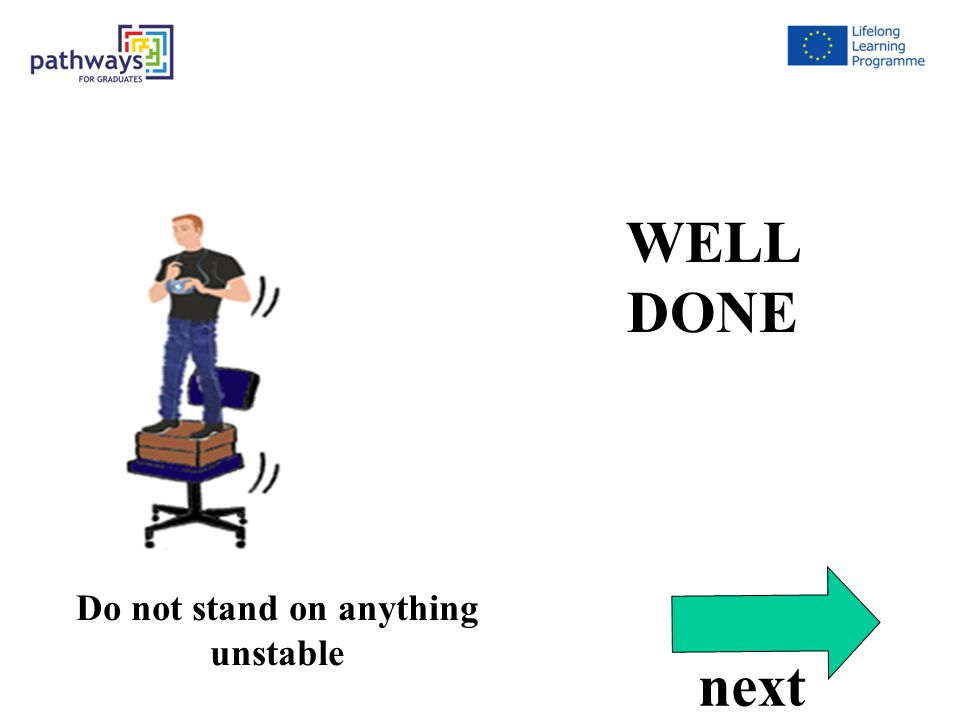 Correct Qu5 WELL DONE Do not stand on anything unstable next