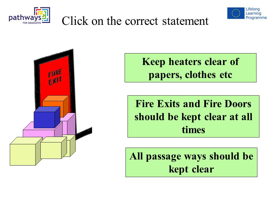 Question 7 Keep heaters clear of papers, clothes etc Fire Exits and Fire Doors should be kept clear at all times All passage ways should be kept clear Click on the correct statement
