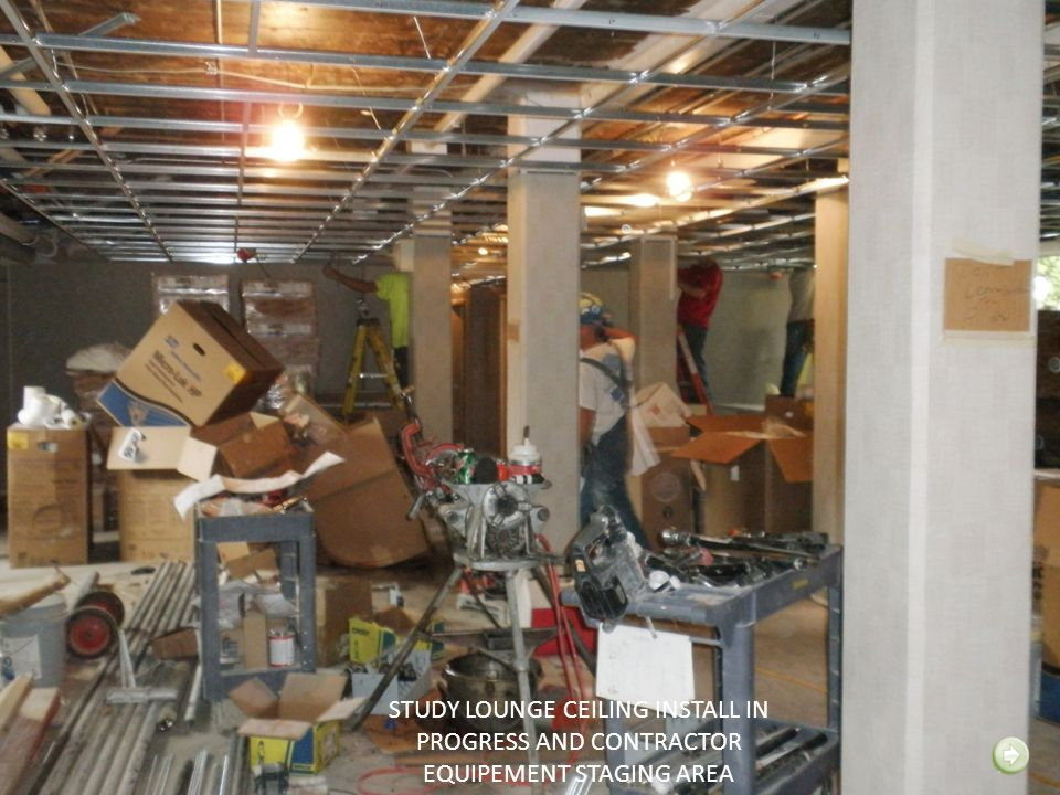 STUDY LOUNGE CEILING INSTALL IN PROGRESS AND CONTRACTOR EQUIPEMENT STAGING AREA