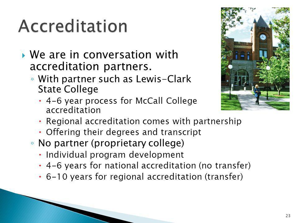 We are in conversation with accreditation partners. With partner such as Lewis-Clark State College 4-6 year process for McCall College accreditation R