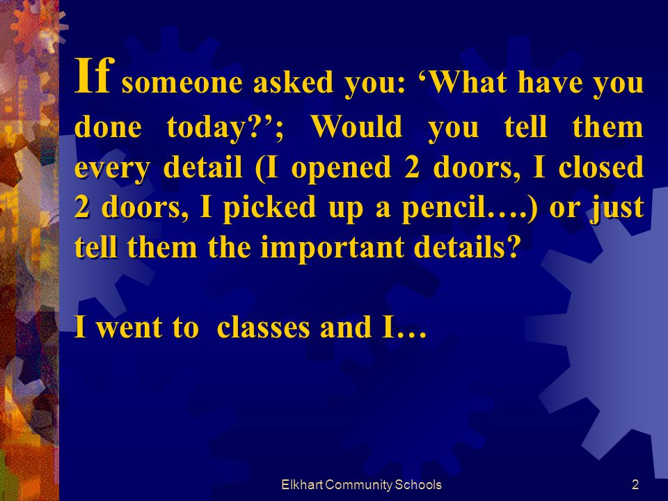 2 If someone asked you: What have you done today ; Would you tell them every detail (I opened 2 doors, I closed 2 doors, I picked up a pencil….) or just tell them the important details.