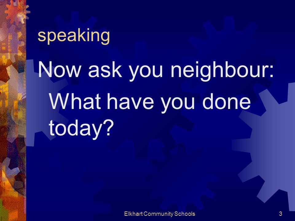 speaking Now ask you neighbour: What have you done today Elkhart Community Schools3