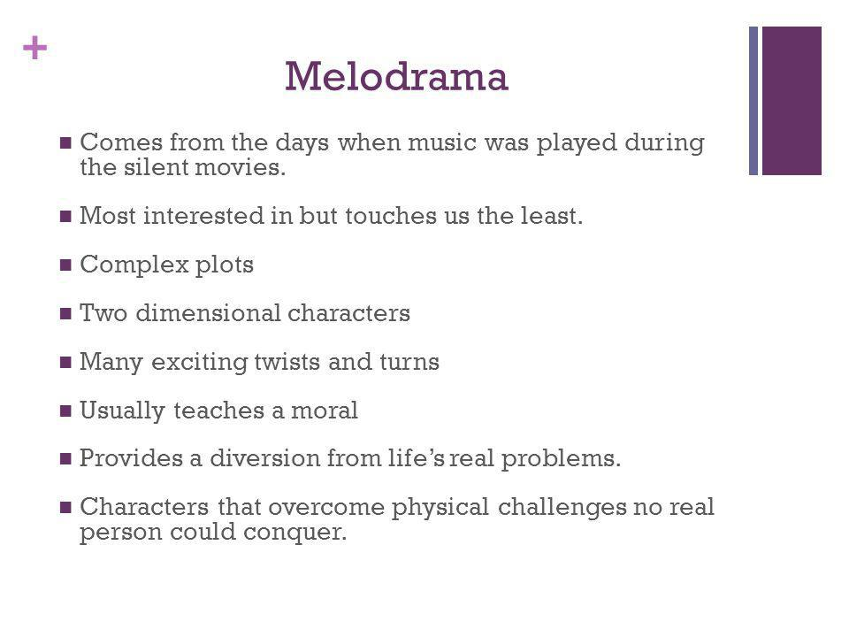 + Melodrama Comes from the days when music was played during the silent movies. Most interested in but touches us the least. Complex plots Two dimensi