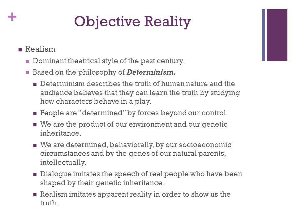 + Objective Reality Realism Dominant theatrical style of the past century. Based on the philosophy of Determinism. Determinism describes the truth of