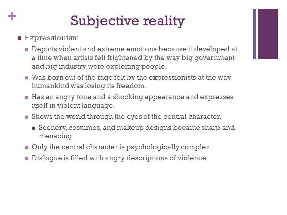 + Subjective reality Expressionism Depicts violent and extreme emotions because it developed at a time when artists felt frightened by the way big gov
