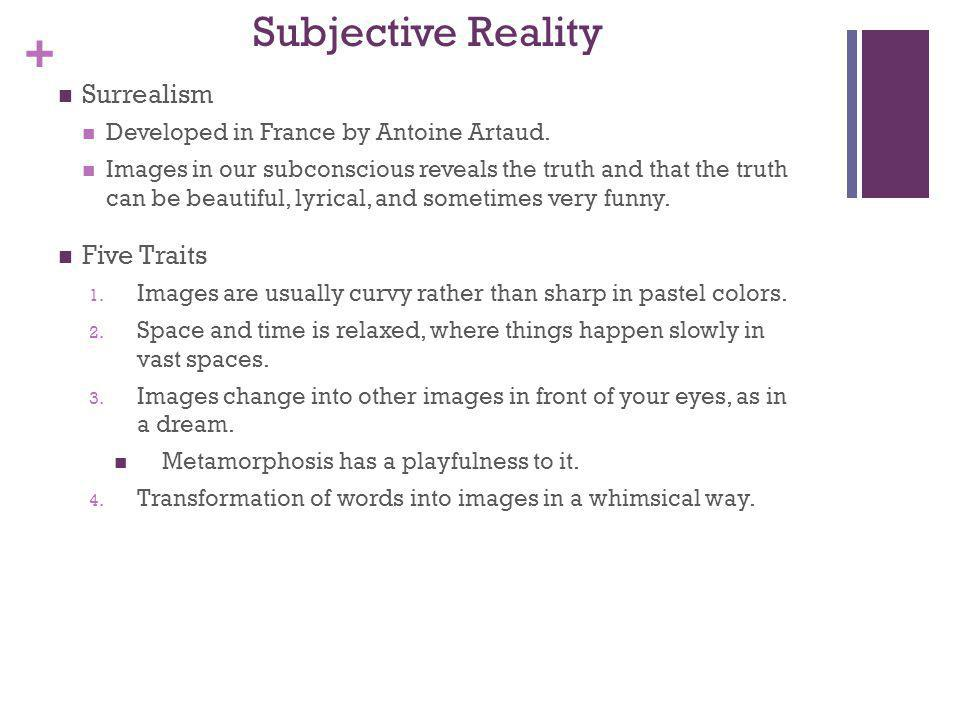 + Subjective Reality Surrealism Developed in France by Antoine Artaud. Images in our subconscious reveals the truth and that the truth can be beautifu