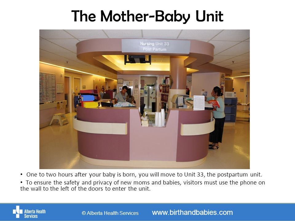 The Mother-Baby Unit © Alberta Health Services www.birthandbabies.com One to two hours after your baby is born, you will move to Unit 33, the postpart