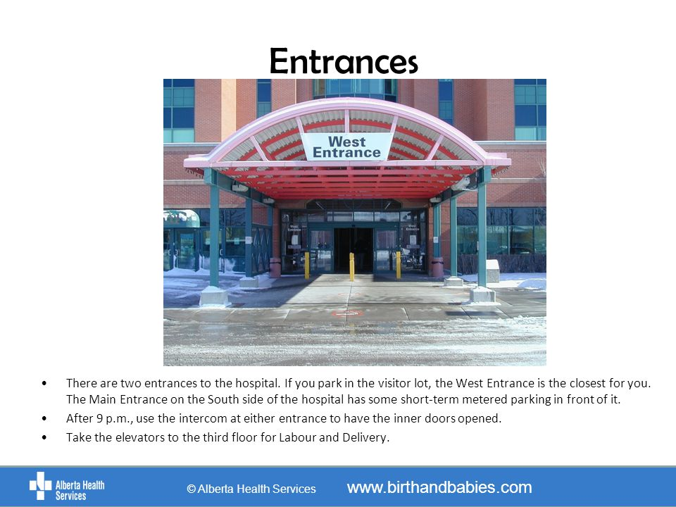 Entrances There are two entrances to the hospital. If you park in the visitor lot, the West Entrance is the closest for you. The Main Entrance on the