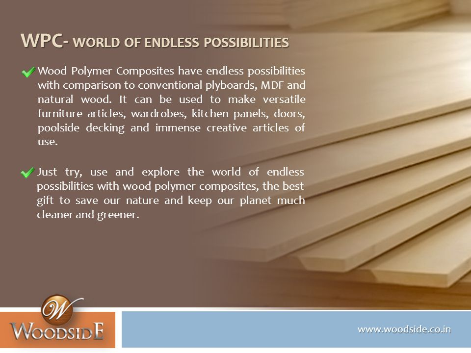 www.woodside.co.in WPC- WORLD OF ENDLESS POSSIBILITIES Wood Polymer Composites have endless possibilities with comparison to conventional plyboards, MDF and natural wood.