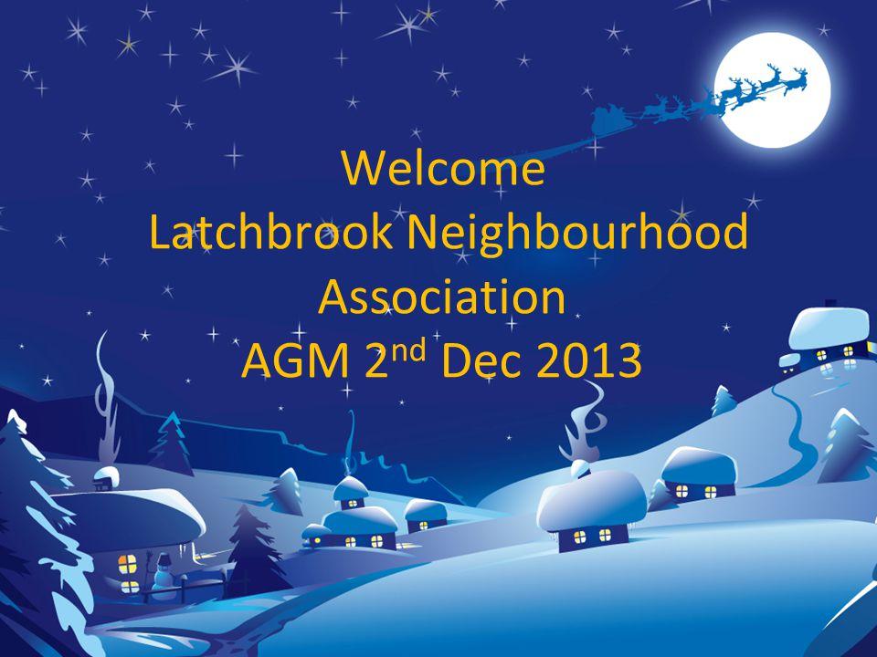 Welcome Latchbrook Neighbourhood Association AGM 2 nd Dec 2013