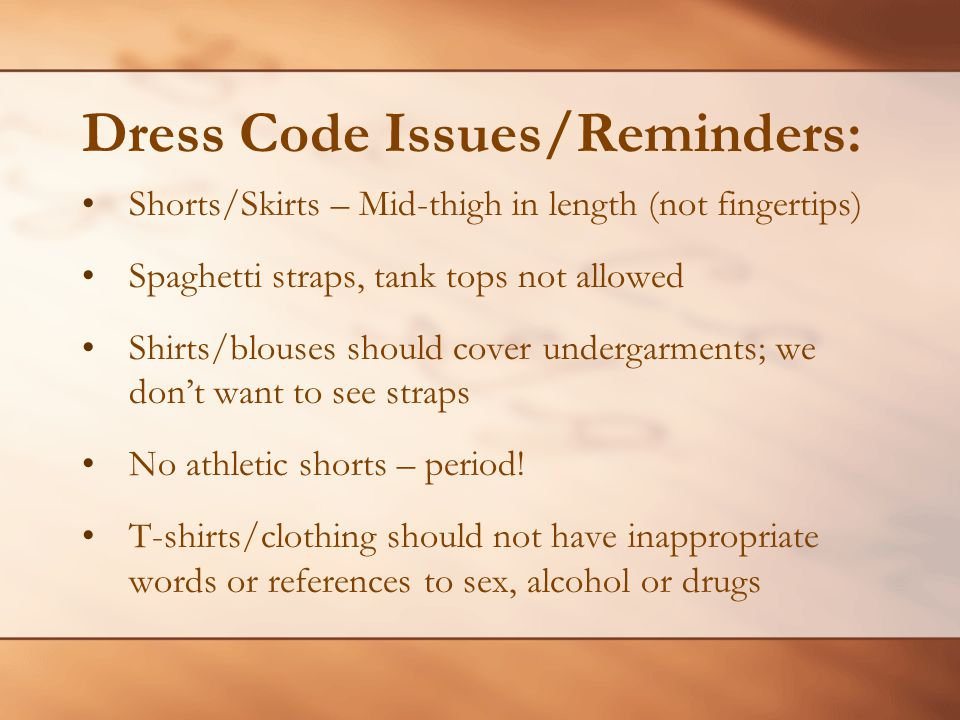 Dress Code Issues/Reminders: Shorts/Skirts – Mid-thigh in length (not fingertips) Spaghetti straps, tank tops not allowed Shirts/blouses should cover