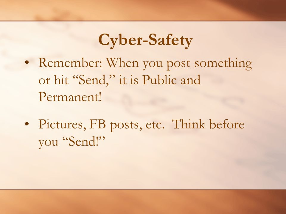 Cyber-Safety Remember: When you post something or hit Send, it is Public and Permanent! Pictures, FB posts, etc. Think before you Send!