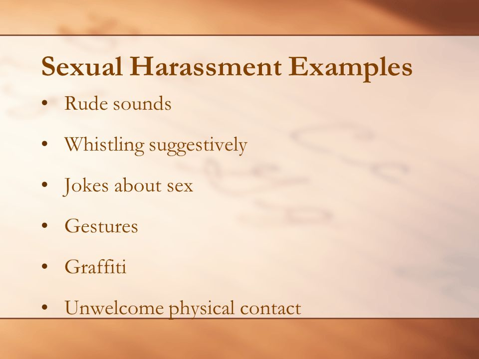 Sexual Harassment Examples Rude sounds Whistling suggestively Jokes about sex Gestures Graffiti Unwelcome physical contact