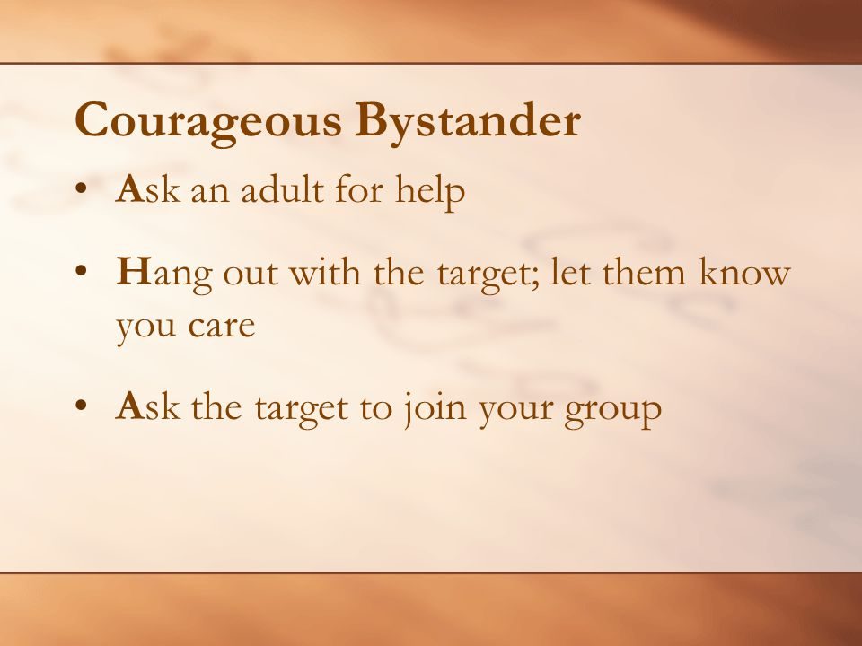 Courageous Bystander Ask an adult for help Hang out with the target; let them know you care Ask the target to join your group