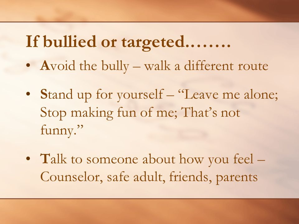 If bullied or targeted.……. Avoid the bully – walk a different route Stand up for yourself – Leave me alone; Stop making fun of me; Thats not funny. Ta