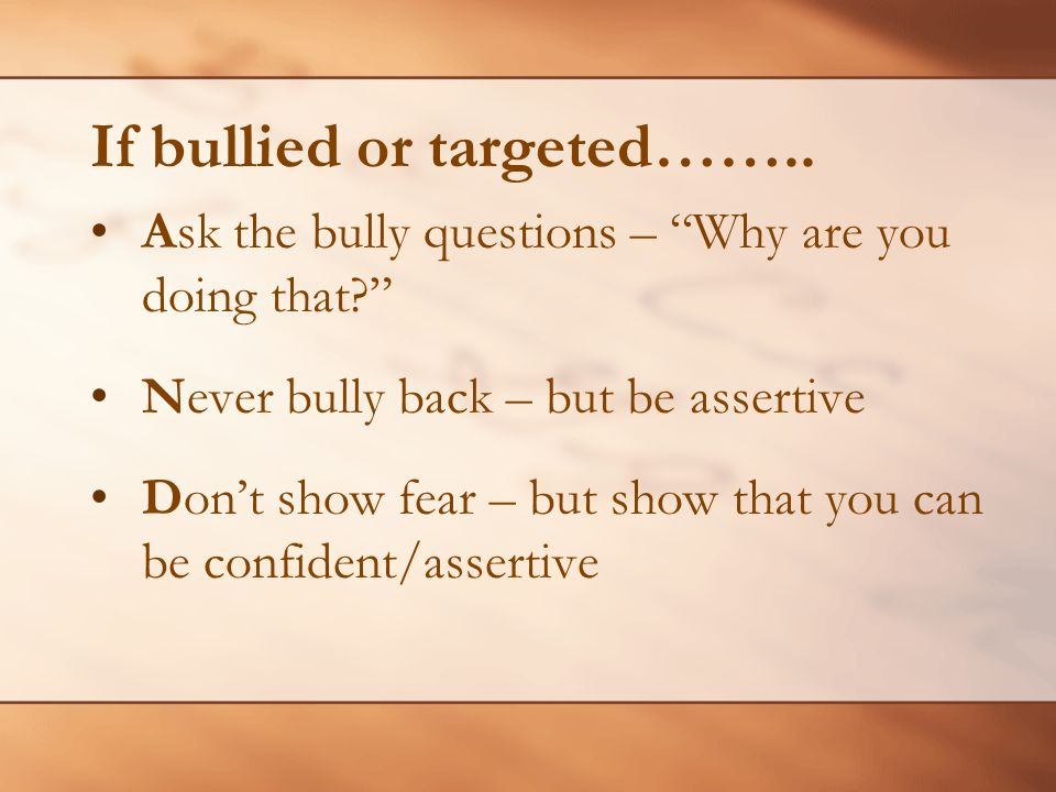 If bullied or targeted…….. Ask the bully questions – Why are you doing that? Never bully back – but be assertive Dont show fear – but show that you ca