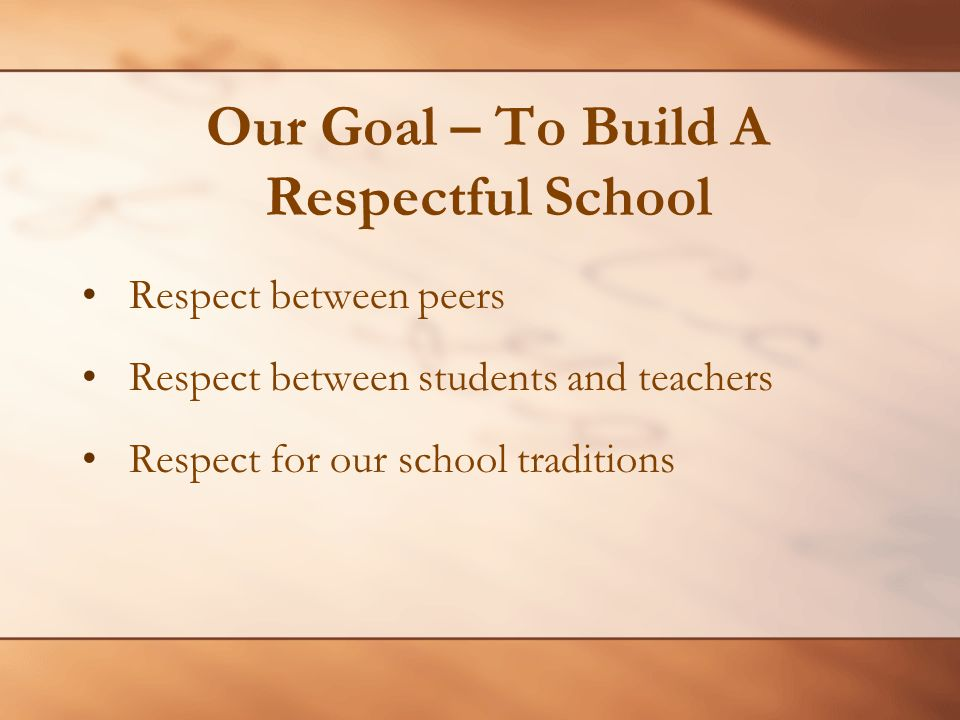 Our Goal – To Build A Respectful School Respect between peers Respect between students and teachers Respect for our school traditions