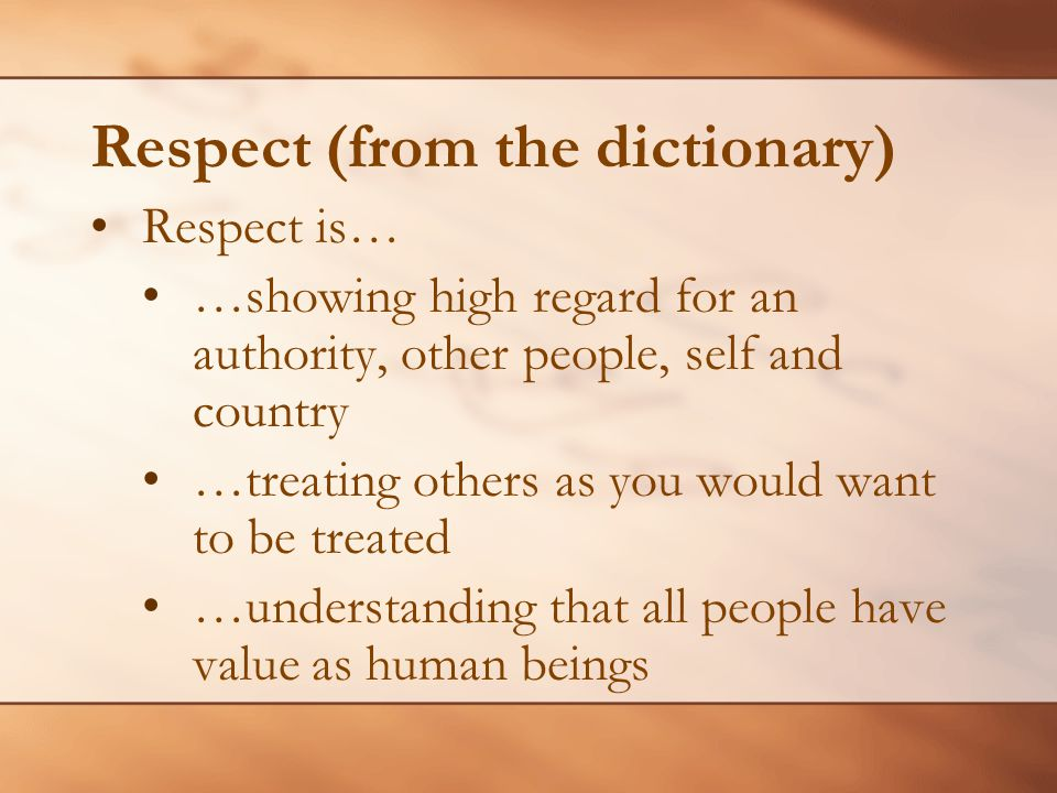 Respect (from the dictionary) Respect is… …showing high regard for an authority, other people, self and country …treating others as you would want to