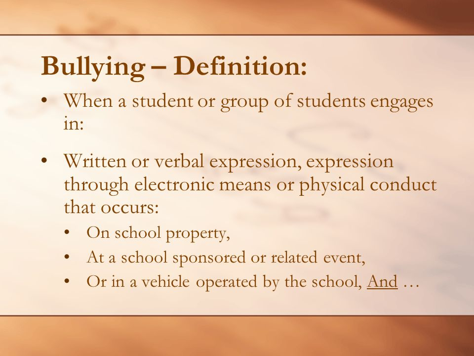 Bullying – Definition: When a student or group of students engages in: Written or verbal expression, expression through electronic means or physical c
