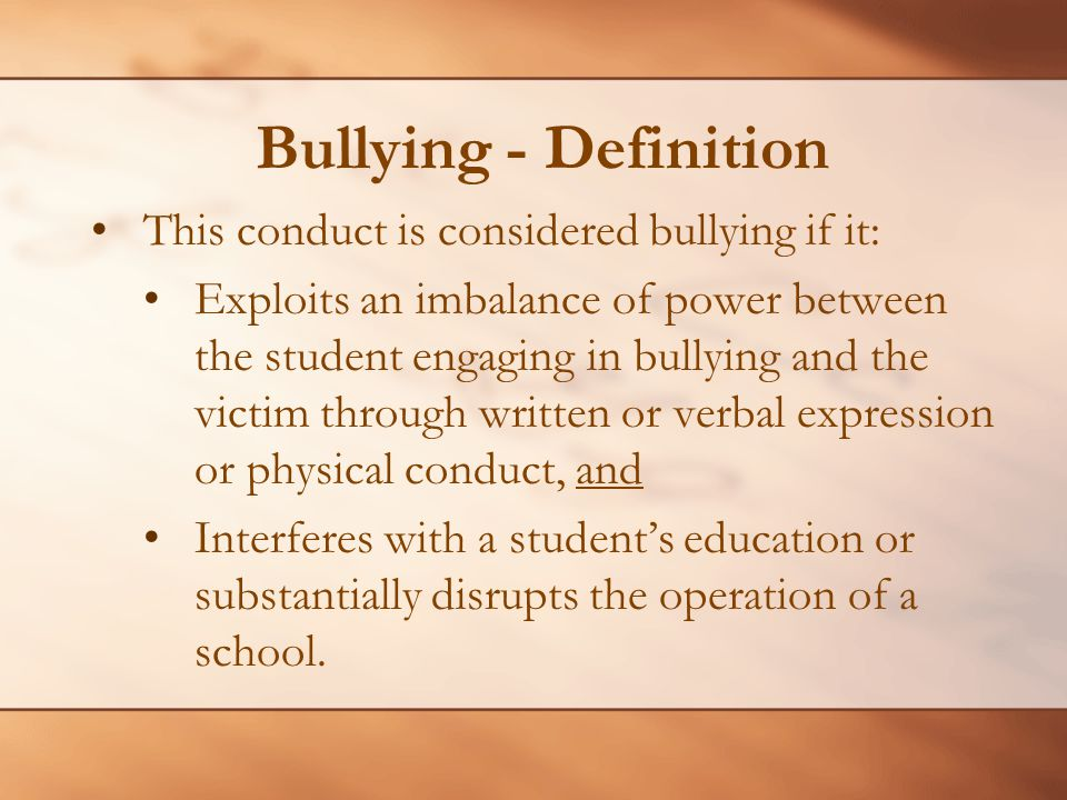 Bullying - Definition This conduct is considered bullying if it: Exploits an imbalance of power between the student engaging in bullying and the victi