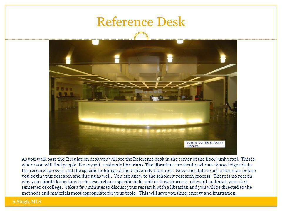 Reference Desk A.Singh, MLS As you walk past the Circulation desk you will see the Reference desk in the center of the floor [universe].