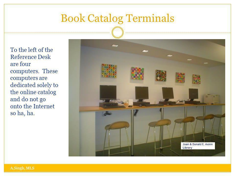 Book Catalog Terminals A.Singh, MLS To the left of the Reference Desk are four computers.