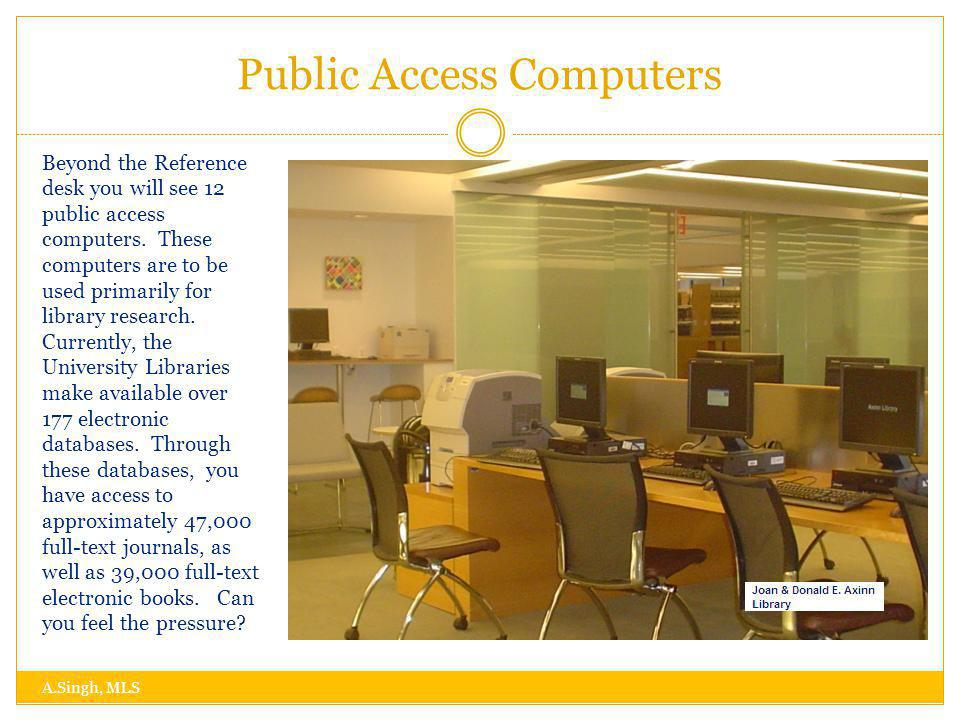 Public Access Computers A.Singh, MLS Beyond the Reference desk you will see 12 public access computers.