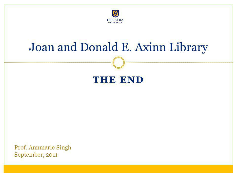 THE END Joan and Donald E. Axinn Library Prof. Annmarie Singh September, 2011