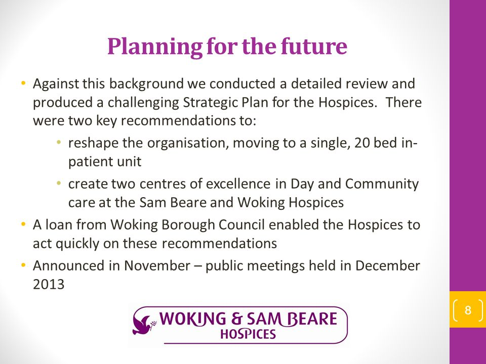 Planning for the future Against this background we conducted a detailed review and produced a challenging Strategic Plan for the Hospices. There were