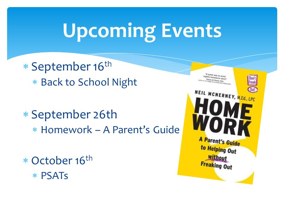 September 16 th Back to School Night September 26th Homework – A Parents Guide October 16 th PSATs Upcoming Events