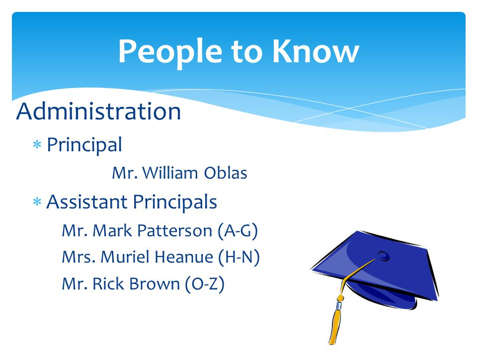 Administration Principal Mr. William Oblas Assistant Principals Mr. Mark Patterson (A-G) Mrs. Muriel Heanue (H-N) Mr. Rick Brown (O-Z) People to Know