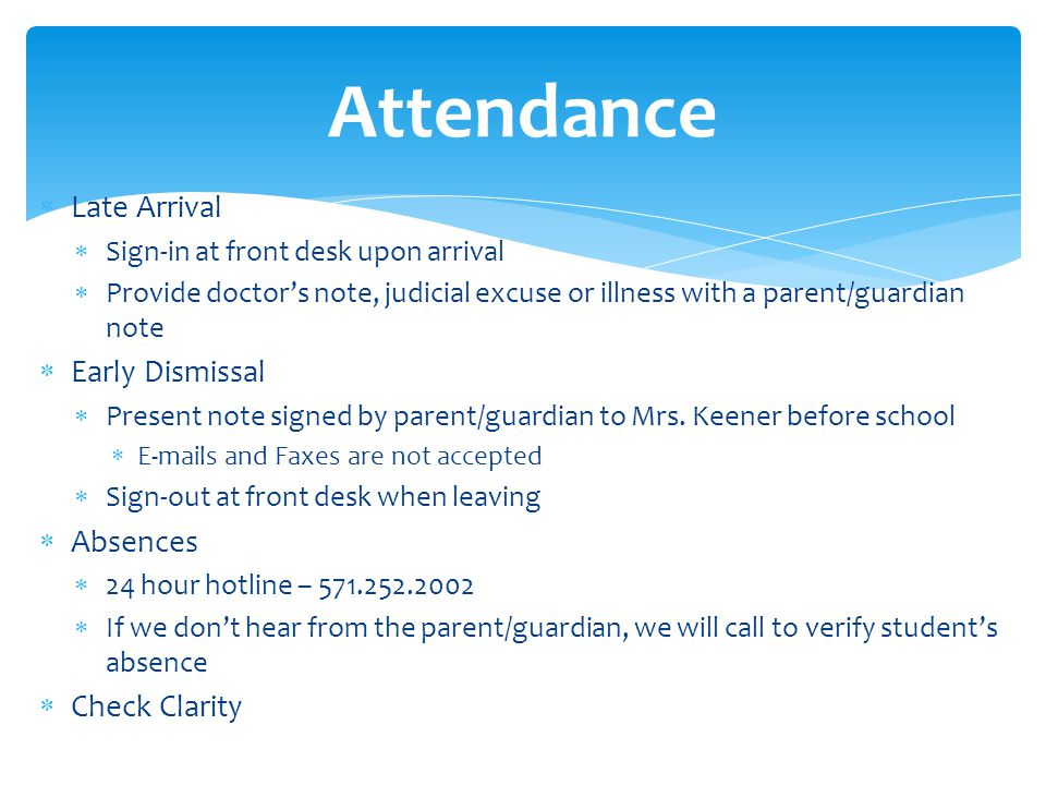 Late Arrival Sign-in at front desk upon arrival Provide doctors note, judicial excuse or illness with a parent/guardian note Early Dismissal Present note signed by parent/guardian to Mrs.