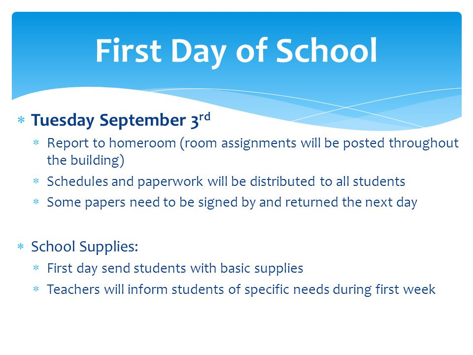 Tuesday September 3 rd Report to homeroom (room assignments will be posted throughout the building) Schedules and paperwork will be distributed to all students Some papers need to be signed by and returned the next day School Supplies: First day send students with basic supplies Teachers will inform students of specific needs during first week First Day of School